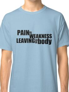 Pain is weakness leaving the body Classic T-Shirt