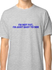 I'm not fat, I'm just easy to see. Classic T-Shirt