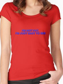 I'm not fat, I'm just easy to see. Women's Fitted Scoop T-Shirt