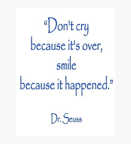 "Dr. Seuss, ""Don't cry because it's over, smile because it happened.""  Photographic Print"