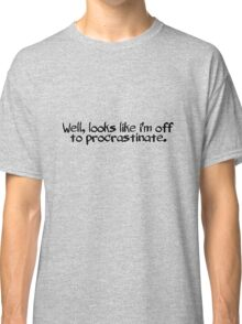 Well, looks like i'm off to procrastinate. Classic T-Shirt