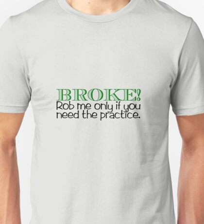 BROKE! Rob me only if you need the practice. Unisex T-Shirt