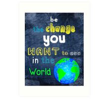 Be The Change You Want To See In The World - Motivational Art Print