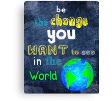 Be The Change You Want To See In The World - Motivational Canvas Print