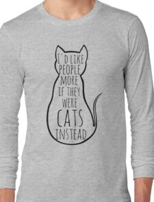 I'd like people more if they were cats instead Long Sleeve T-Shirt