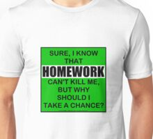 Sure, I Know That Homework Can't Kill Me, But Why Should I Take A Chance? Unisex T-Shirt