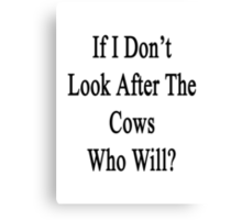 If I Don't Look After The Cows Who Will? Canvas Print