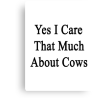 Yes I Care That Much About Cows Canvas Print