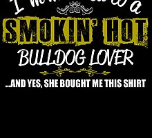 I'm Married To A Smokin' Hot BULLDOG LOVER .....And Yes, She Bought Me This Shirt by yuantees