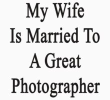 My Wife Is Married To A Great Photographer by supernova23