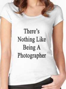 There's Nothing Like Being A Photographer Women's Fitted Scoop T-Shirt
