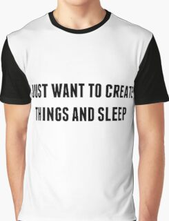 I just want to create things and sleep Graphic T-Shirt