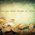 Enjoy the Finer Things in Life by Lea  Weikert