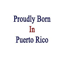 Proudly Born In Puerto Rico Photographic Print
