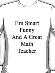 I'm Smart Funny And A Great Math Teacher T-Shirt