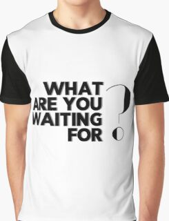 What are you waiting for? Graphic T-Shirt