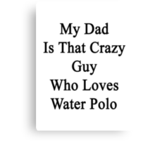 My Dad Is That Crazy Guy Who Loves Water Polo Canvas Print