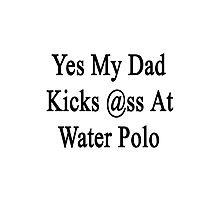 Yes My Dad Kicks Ass At Water Polo Photographic Print
