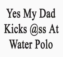 Yes My Dad Kicks Ass At Water Polo by supernova23