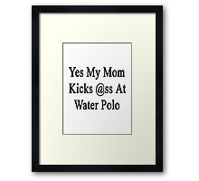 Yes My Mom Kicks Ass At Water Polo  Framed Print