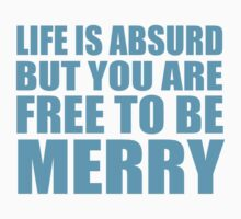 LIFE IS ABSURD BUT YOU ARE FREE TO BE MERRY by mcdba