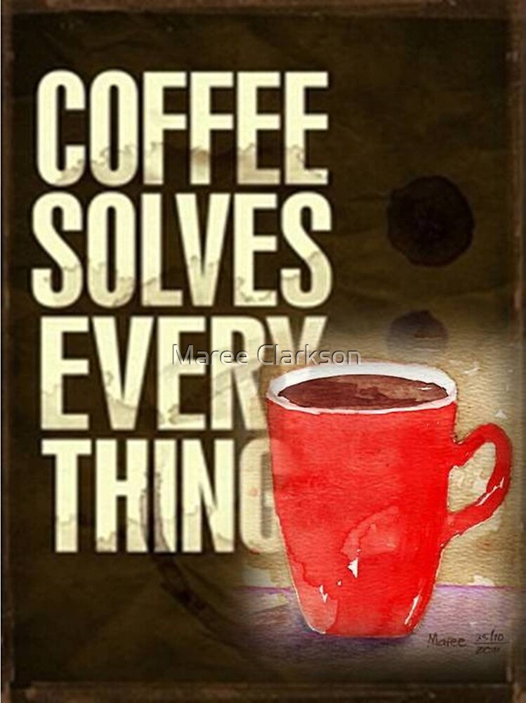 Coffee ... solves everything! by Maree Clarkson