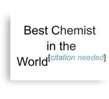 Best Chemist in the World - Citation Needed! Metal Print