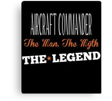 AIRCRAFT COMMANDER THE MAN THE MYTH THE LEGEND Canvas Print