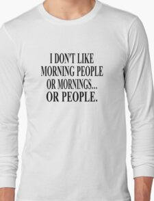 I Don't Like Morning People, Or Mornings, Or People Long Sleeve T-Shirt