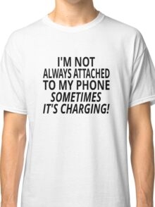 I'm Not Always Attached To My Phone, Sometimes It's Charging Classic T-Shirt