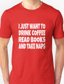 I Just Want To Drink Coffee Read Books And Take Naps T-Shirt
