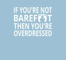 If You're Not Barefoot Then You're Overdressed Unisex T-Shirt