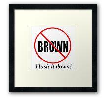 NO BROWN Flush it down! Framed Print