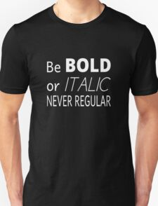 Be Bold Or Italic Never Regular Unisex T-Shirt