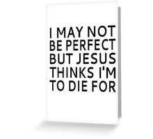 I May Not be Perfect but Jesus Thinks I'm to Die For Greeting Card