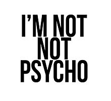 I'm Not Not Psycho  Photographic Print