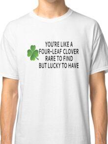 You're Like A Four-Leaf Clover Classic T-Shirt
