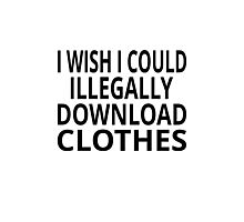 I Wish I Could Illegally Download Clothes Photographic Print
