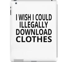 I Wish I Could Illegally Download Clothes iPad Case/Skin