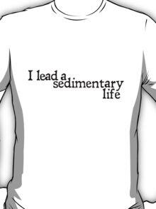 I lead a sedimentary life T-Shirt