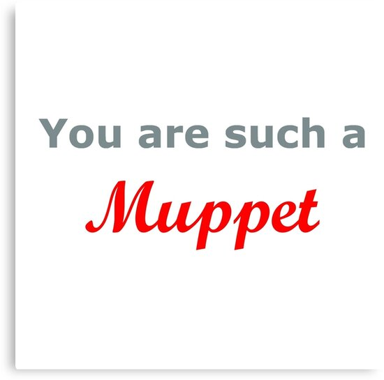 You are such a Muppet..... by Joy Watson