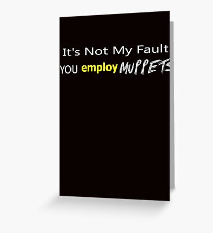 It's Not My Fault YOU employ Muppets ... Greeting Card