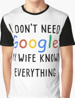 I don't need google my wife knows everything Graphic T-Shirt