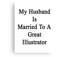 My Husband Is Married To A Great Illustrator Canvas Print