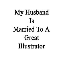 My Husband Is Married To A Great Illustrator Photographic Print