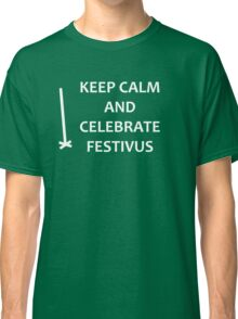 Keep Calm and Celebrate Festivus Classic T-Shirt