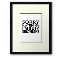 Sorry I Can't Right Now. I'm Busy Introverting. Framed Print