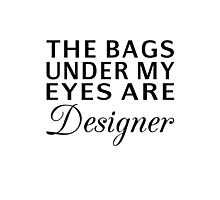 The Bags Under My Eyes Are Designer Photographic Print