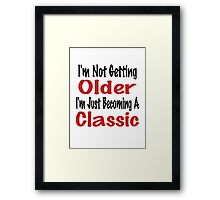 I'm Not Getting Older, I'm Just Becoming A Classic Framed Print
