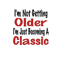 I'm Not Getting Older, I'm Just Becoming A Classic Photographic Print